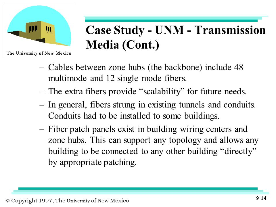© Copyright 1997, The University of New Mexico 9-14 Case Study - UNM - Transmission Media (Cont.) –Cables between zone hubs (the backbone) include 48 multimode and 12 single mode fibers.