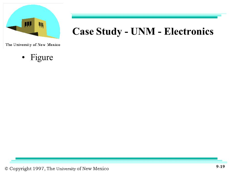 © Copyright 1997, The University of New Mexico 9-19 Case Study - UNM - Electronics Figure