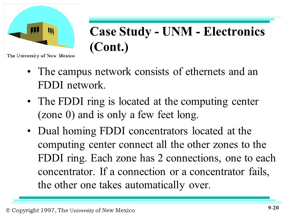 © Copyright 1997, The University of New Mexico 9-20 Case Study - UNM - Electronics (Cont.) The campus network consists of ethernets and an FDDI network.