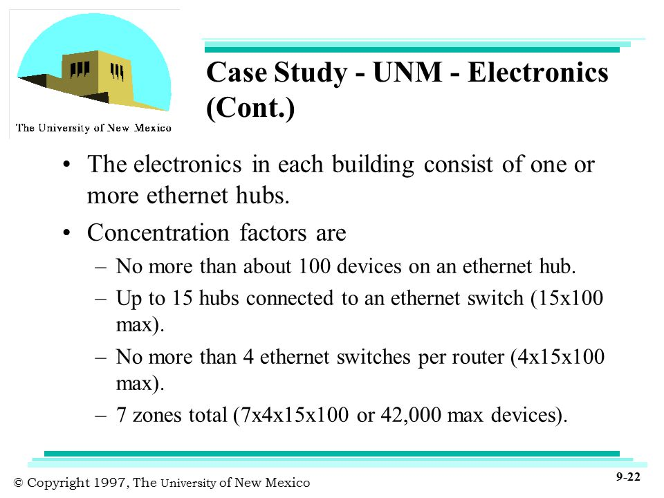 © Copyright 1997, The University of New Mexico 9-22 Case Study - UNM - Electronics (Cont.) The electronics in each building consist of one or more ethernet hubs.