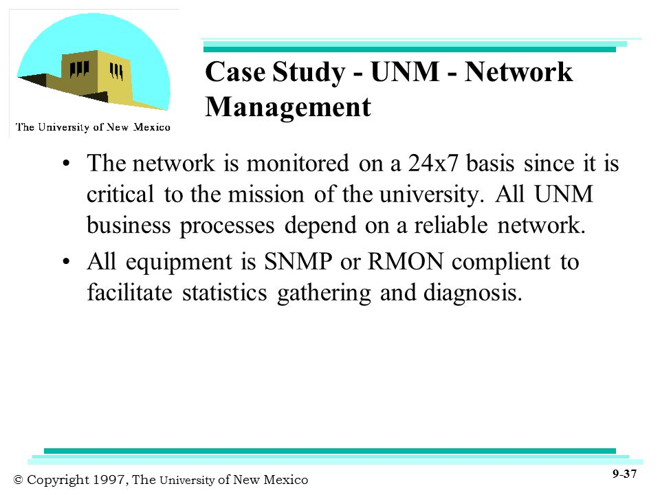 © Copyright 1997, The University of New Mexico 9-37 Case Study - UNM - Network Management The network is monitored on a 24x7 basis since it is critical to the mission of the university.