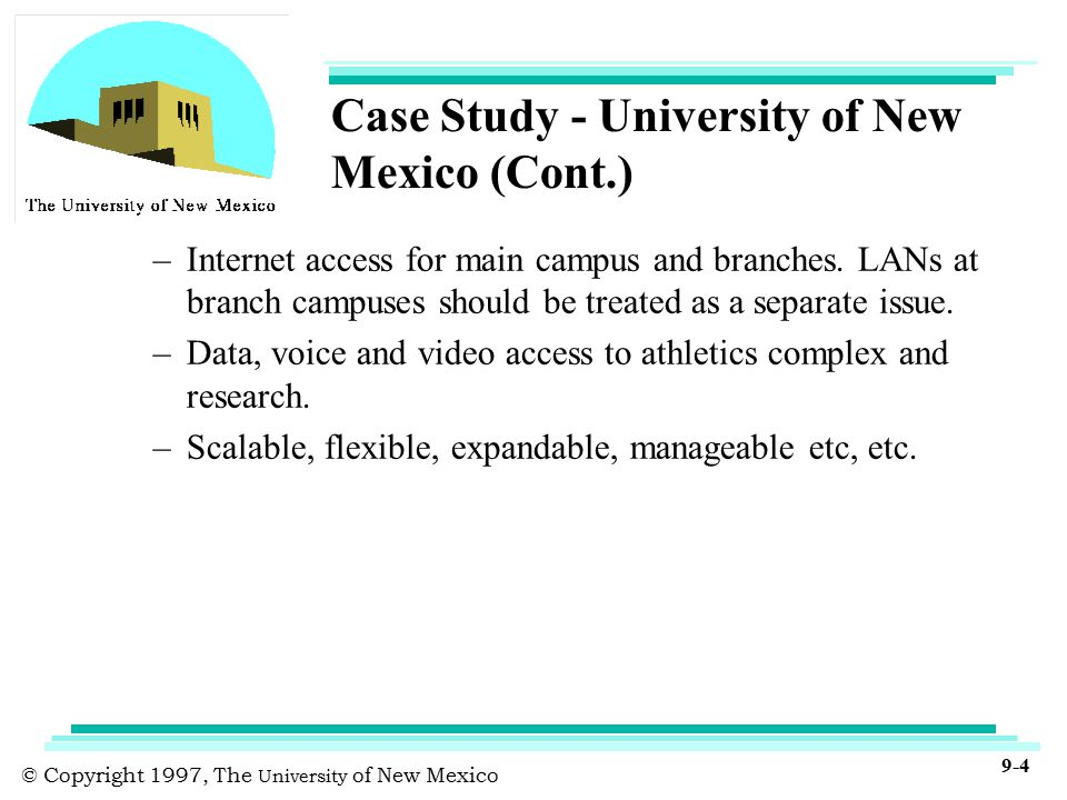 © Copyright 1997, The University of New Mexico 9-4 Case Study - University of New Mexico (Cont.) –Internet access for main campus and branches.