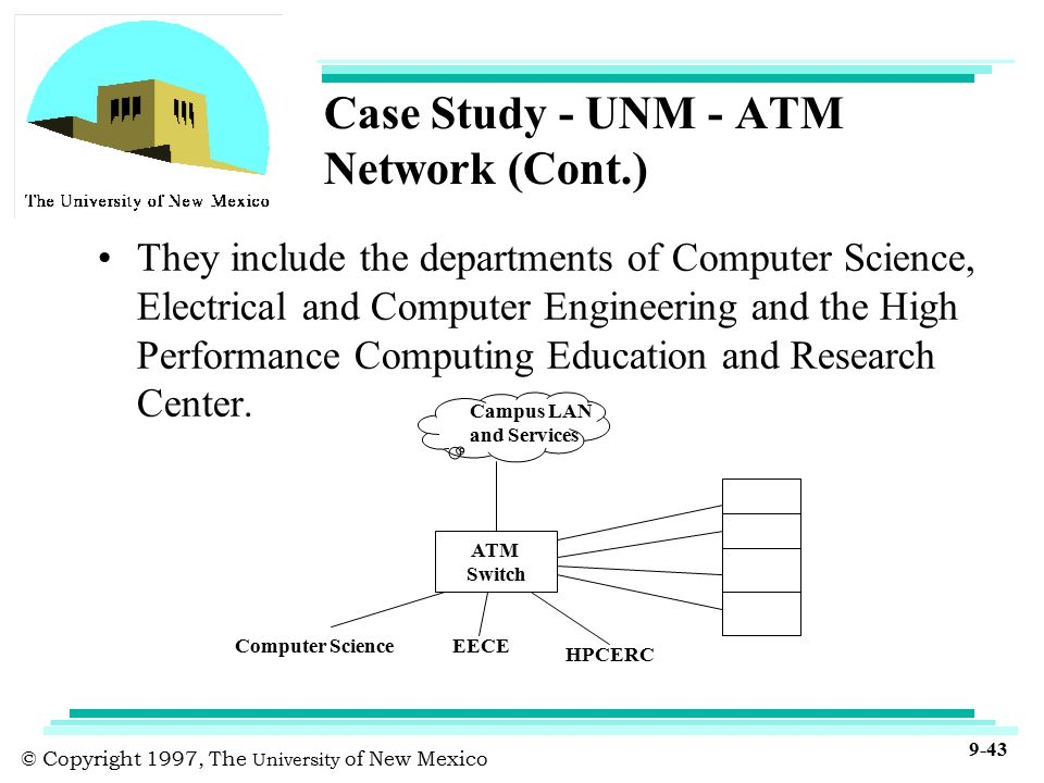 © Copyright 1997, The University of New Mexico 9-43 Case Study - UNM - ATM Network (Cont.) They include the departments of Computer Science, Electrical and Computer Engineering and the High Performance Computing Education and Research Center.