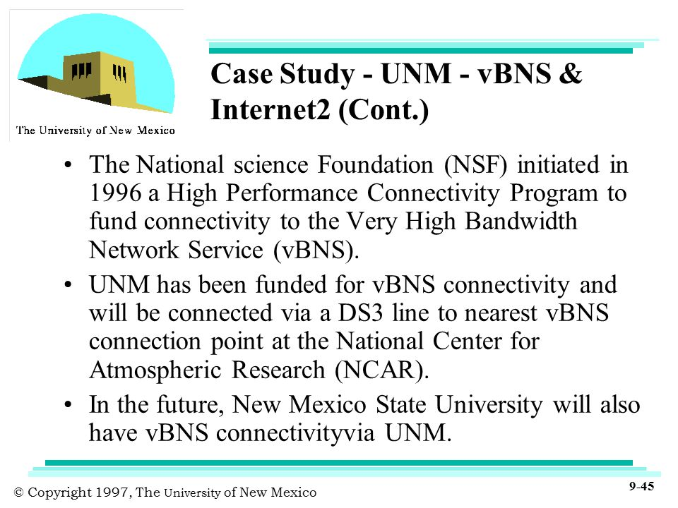 © Copyright 1997, The University of New Mexico 9-45 Case Study - UNM - vBNS & Internet2 (Cont.) The National science Foundation (NSF) initiated in 1996 a High Performance Connectivity Program to fund connectivity to the Very High Bandwidth Network Service (vBNS).