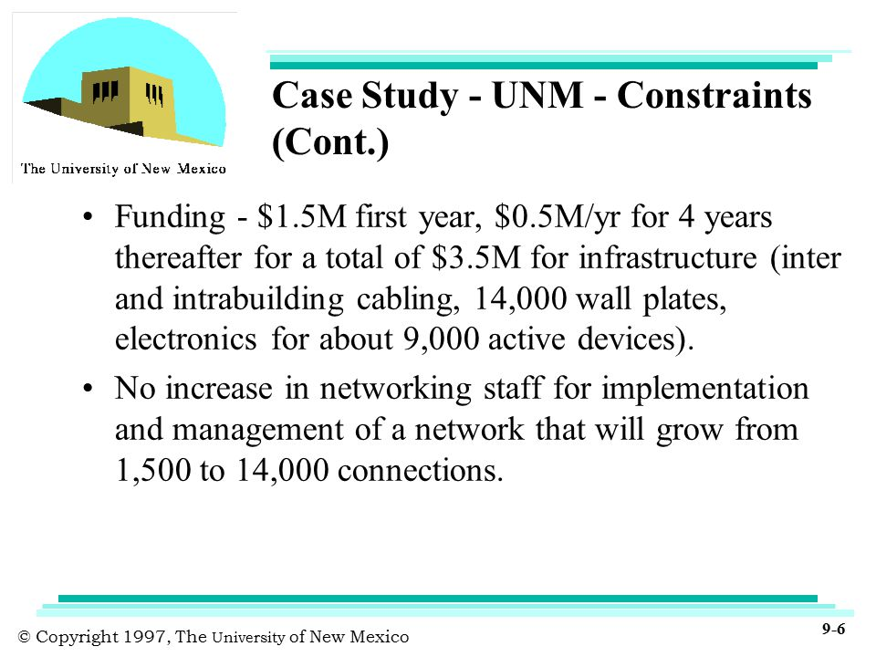 © Copyright 1997, The University of New Mexico 9-6 Case Study - UNM - Constraints (Cont.) Funding - $1.5M first year, $0.5M/yr for 4 years thereafter for a total of $3.5M for infrastructure (inter and intrabuilding cabling, 14,000 wall plates, electronics for about 9,000 active devices).