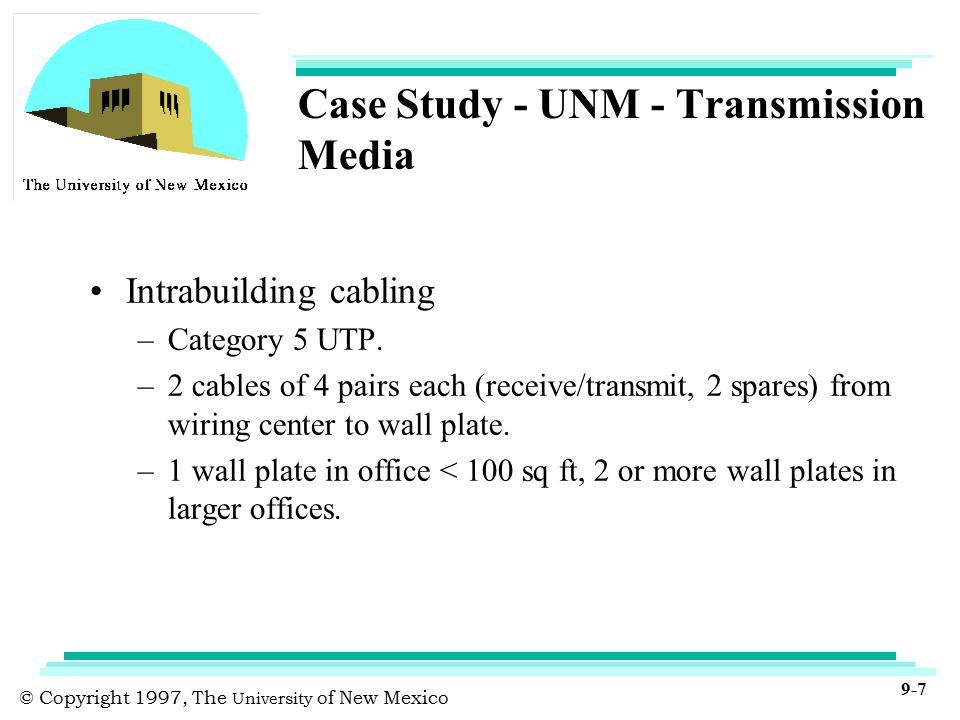 © Copyright 1997, The University of New Mexico 9-7 Case Study - UNM - Transmission Media Intrabuilding cabling –Category 5 UTP.