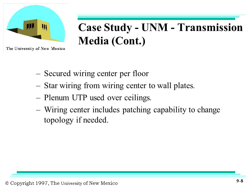 © Copyright 1997, The University of New Mexico 9-8 Case Study - UNM - Transmission Media (Cont.) –Secured wiring center per floor –Star wiring from wiring center to wall plates.