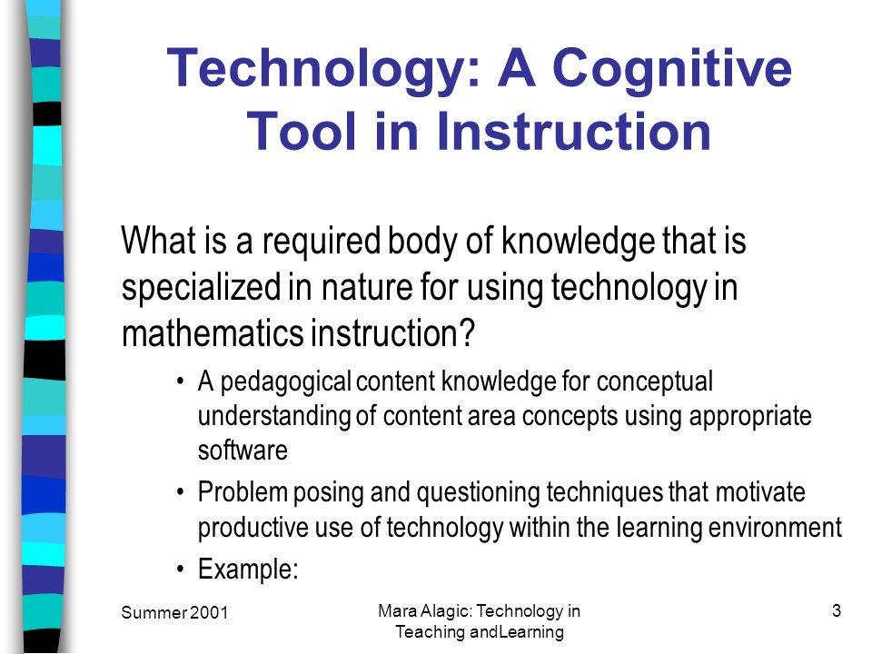 Summer 2001 Mara Alagic: Technology in Teaching andLearning 3 Technology: A Cognitive Tool in Instruction What is a required body of knowledge that is specialized in nature for using technology in mathematics instruction.