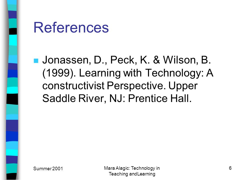 Summer 2001 Mara Alagic: Technology in Teaching andLearning 6 References n Jonassen, D., Peck, K.