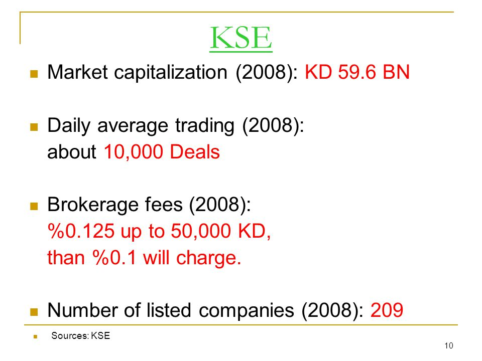 10 KSE Market capitalization (2008): KD 59.6 BN Daily average trading (2008): about 10,000 Deals Brokerage fees (2008): %0.125 up to 50,000 KD, than %0.1 will charge.