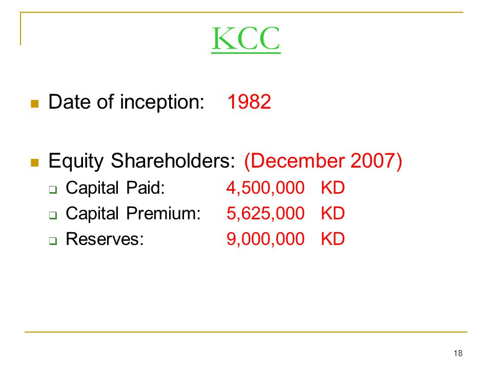 18 KCC Date of inception: 1982 Equity Shareholders: (December 2007)  Capital Paid: 4,500,000 KD  Capital Premium: 5,625,000 KD  Reserves:9,000,000 KD