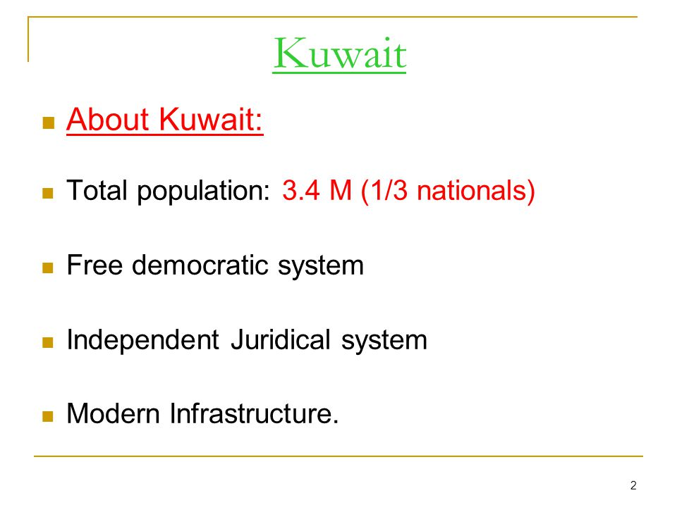 2 About Kuwait: Total population: 3.4 M (1/3 nationals) Free democratic system Independent Juridical system Modern Infrastructure.