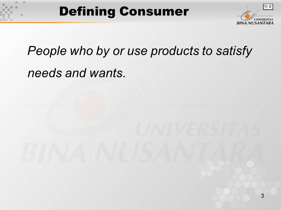 3 Defining Consumer People who by or use products to satisfy needs and wants.