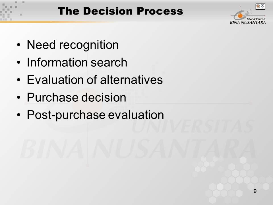 9 The Decision Process Need recognition Information search Evaluation of alternatives Purchase decision Post-purchase evaluation