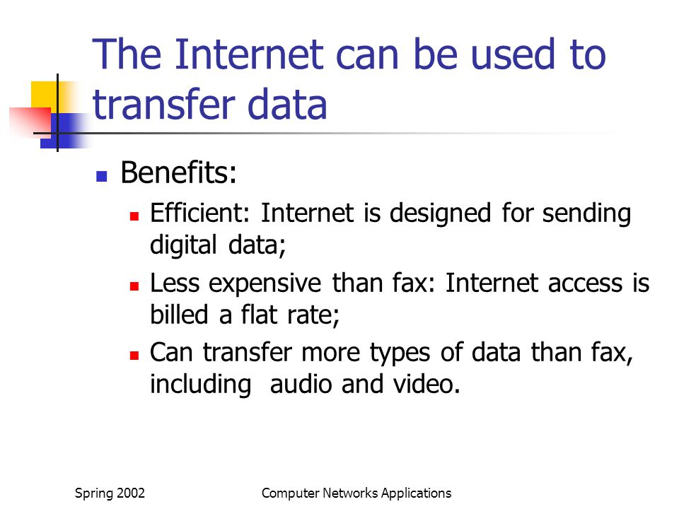 Spring 2002Computer Networks Applications The Internet can be used to transfer data Benefits: Efficient: Internet is designed for sending digital data; Less expensive than fax: Internet access is billed a flat rate; Can transfer more types of data than fax, including audio and video.