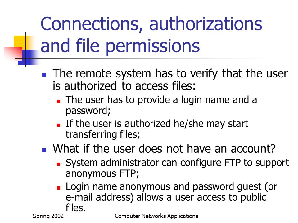Spring 2002Computer Networks Applications Connections, authorizations and file permissions The remote system has to verify that the user is authorized to access files: The user has to provide a login name and a password; If the user is authorized he/she may start transferring files; What if the user does not have an account.