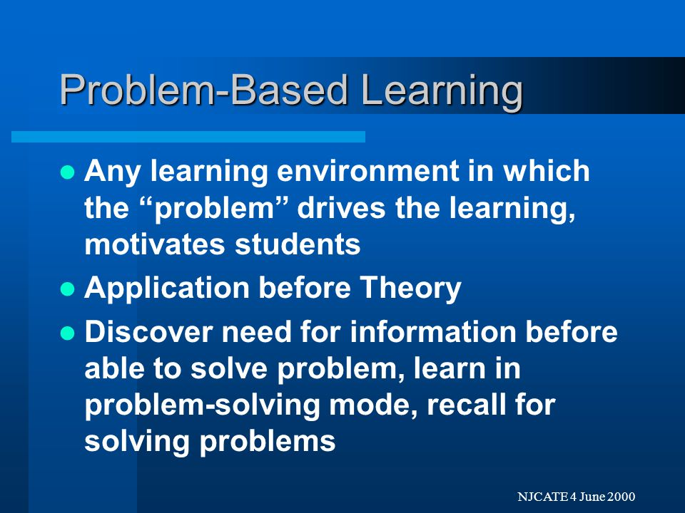Next Previo NJCATE 4 June 2000 Problem-Based Learning Most Commonly: homework, thought problems projects, lab/workshop activity