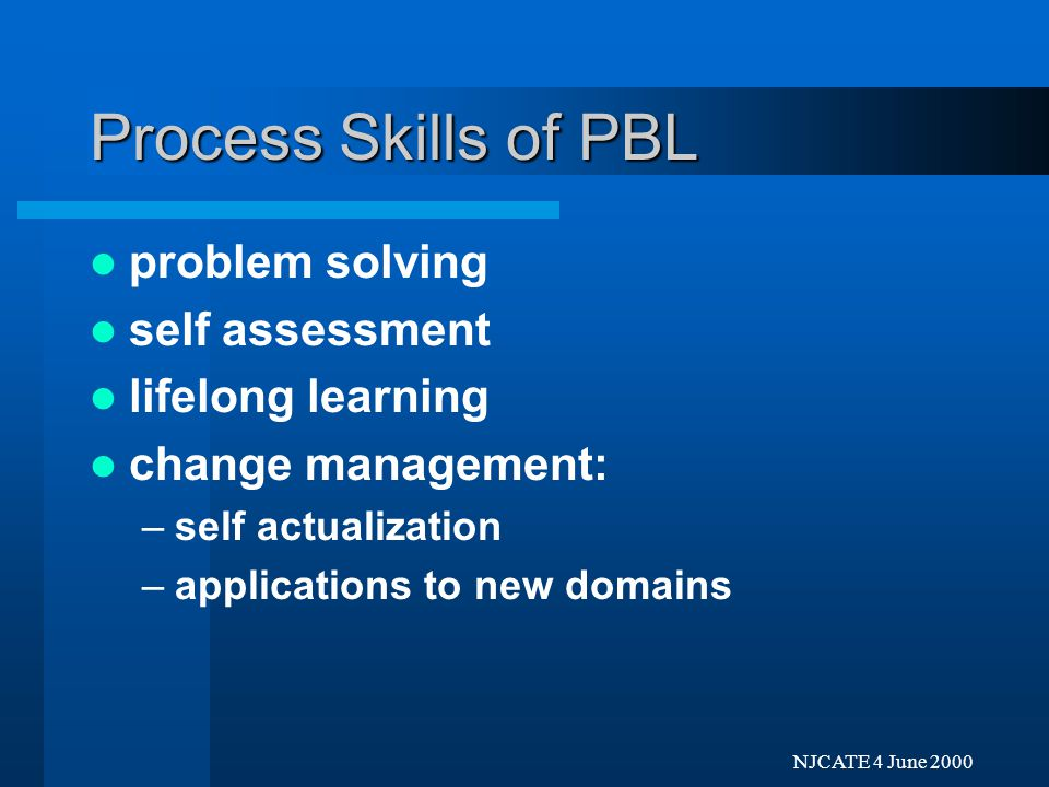 Next Previo NJCATE 4 June 2000 Process Skills of PBL problem solving self assessment lifelong learning: –enhanced PBL skills –self-confidence –knowledge of resources – learning how to learn