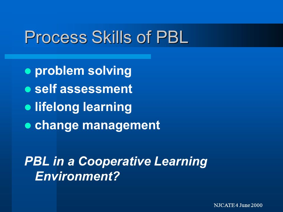 Next Previo NJCATE 4 June 2000 Process Skills of PBL problem solving self assessment lifelong learning change management: –self actualization –applications to new domains