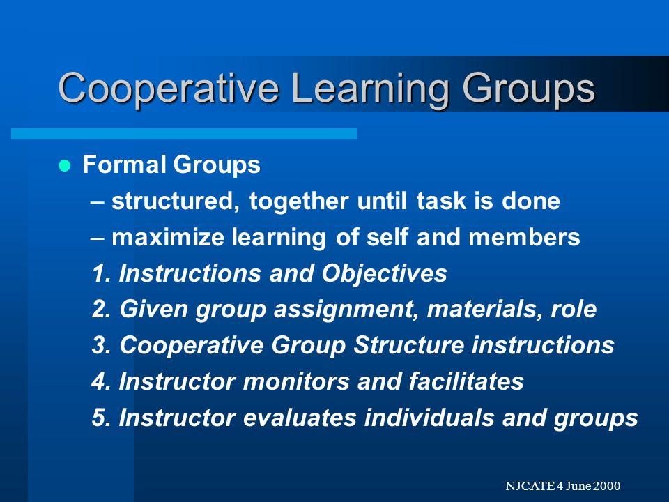 Next Previo NJCATE 4 June 2000 Cooperative Learning Groups Informal Groups –short-term, less structured, for one discussion or one class –focus attention on content, organize material, process learning, summary of session 1.