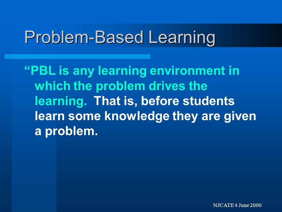 Next Previo NJCATE 4 June 2000 Problem-Based Learning PBL is any learning environment in which the problem drives the learning.