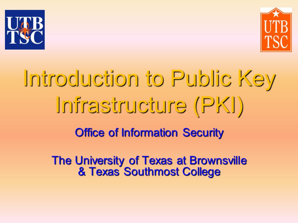Introduction to Public Key Infrastructure (PKI) Office of Information Security The University of Texas at Brownsville & Texas Southmost College