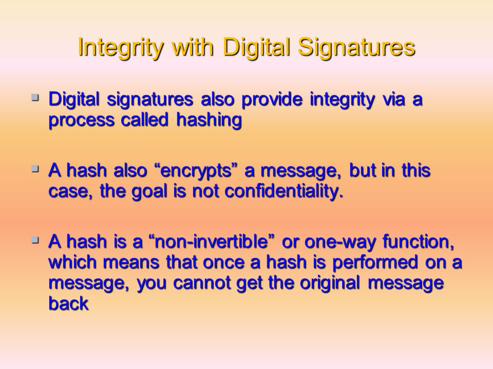 Integrity with Digital Signatures  Digital signatures also provide integrity via a process called hashing  A hash also encrypts a message, but in this case, the goal is not confidentiality.