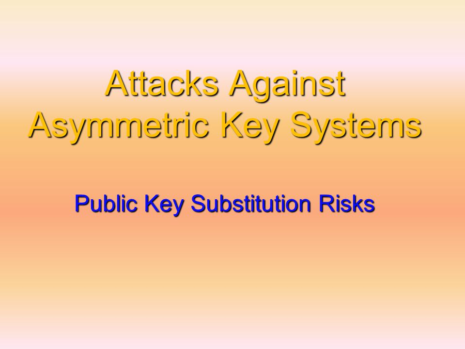 Attacks Against Asymmetric Key Systems Public Key Substitution Risks