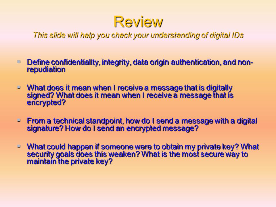 Review This slide will help you check your understanding of digital IDs  Define confidentiality, integrity, data origin authentication, and non- repudiation  What does it mean when I receive a message that is digitally signed.