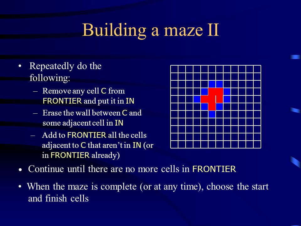 Building a maze II Repeatedly do the following: –Remove any cell C from FRONTIER and put it in IN –Erase the wall between C and some adjacent cell in IN –Add to FRONTIER all the cells adjacent to C that aren't in IN (or in FRONTIER already) Continue until there are no more cells in FRONTIER When the maze is complete (or at any time), choose the start and finish cells