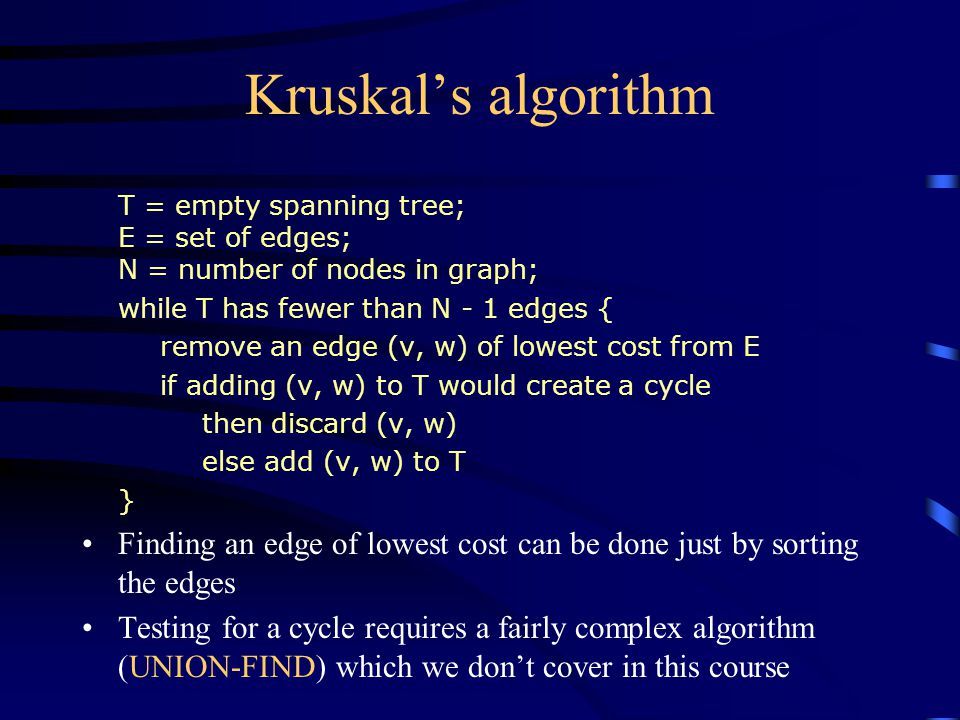 Kruskal's algorithm T = empty spanning tree; E = set of edges; N = number of nodes in graph; while T has fewer than N - 1 edges { remove an edge (v, w) of lowest cost from E if adding (v, w) to T would create a cycle then discard (v, w) else add (v, w) to T } Finding an edge of lowest cost can be done just by sorting the edges Testing for a cycle requires a fairly complex algorithm (UNION-FIND) which we don't cover in this course