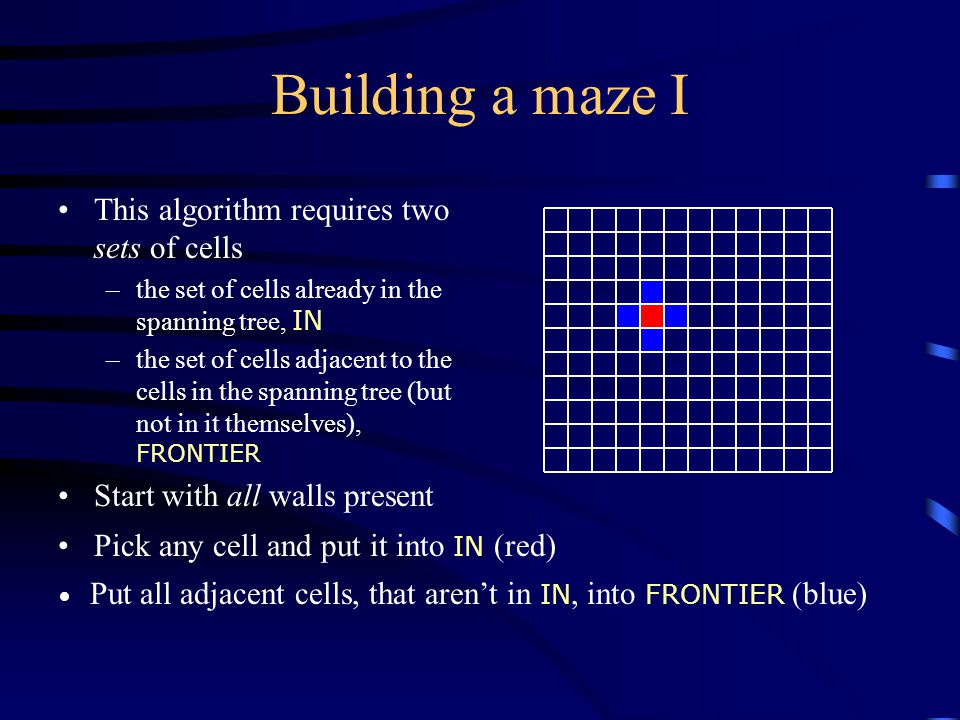 Building a maze I This algorithm requires two sets of cells –the set of cells already in the spanning tree, IN –the set of cells adjacent to the cells in the spanning tree (but not in it themselves), FRONTIER Start with all walls present Pick any cell and put it into IN (red) Put all adjacent cells, that aren't in IN, into FRONTIER (blue)