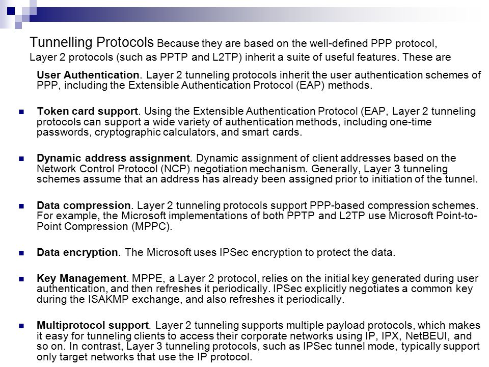 Tunnelling Protocols Because they are based on the well-defined PPP protocol, Layer 2 protocols (such as PPTP and L2TP) inherit a suite of useful features.