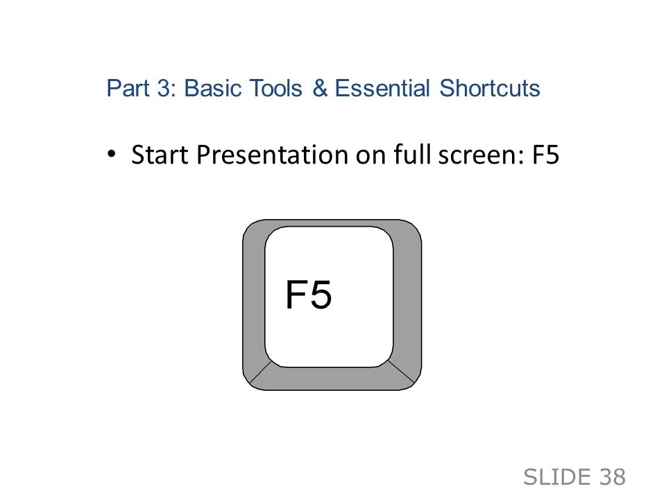 Part 3: Basic Tools & Essential Shortcuts Start Presentation on full screen: F5 SLIDE 38