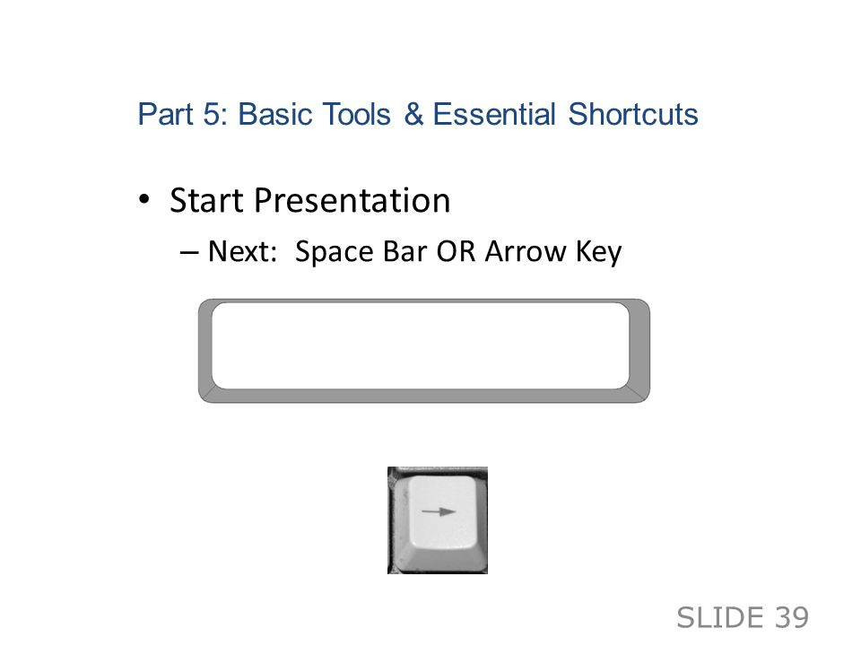 Part 5: Basic Tools & Essential Shortcuts Start Presentation – Next: Space Bar OR Arrow Key SLIDE 39