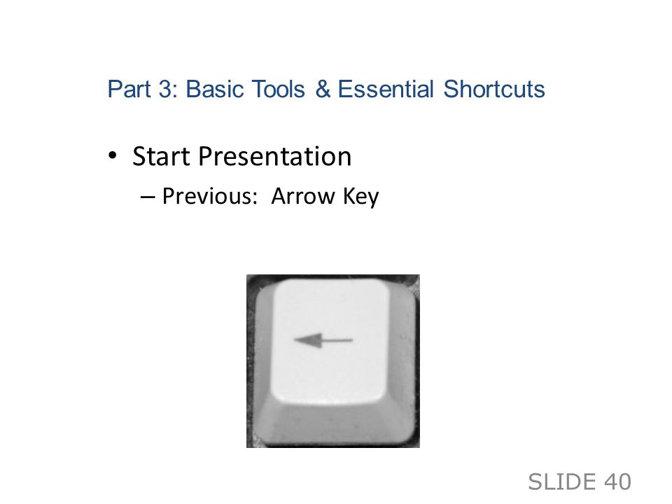 Part 3: Basic Tools & Essential Shortcuts Start Presentation – Previous: Arrow Key SLIDE 40