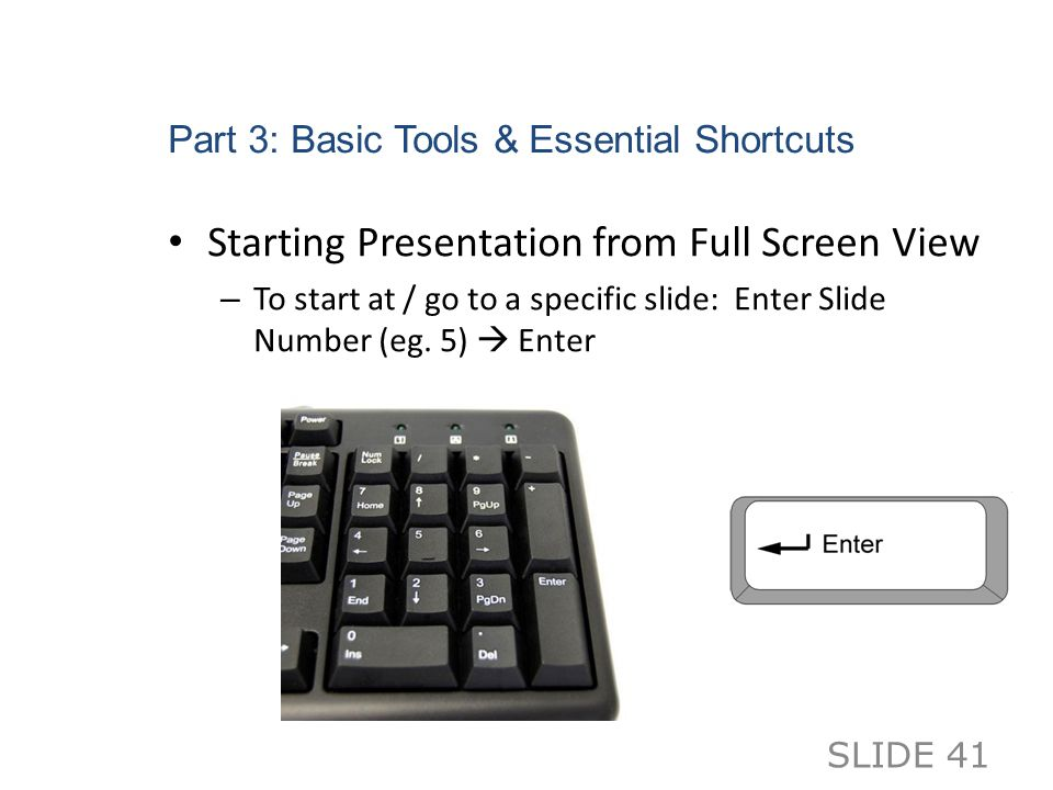 Part 3: Basic Tools & Essential Shortcuts Starting Presentation from Full Screen View – To start at / go to a specific slide: Enter Slide Number (eg.