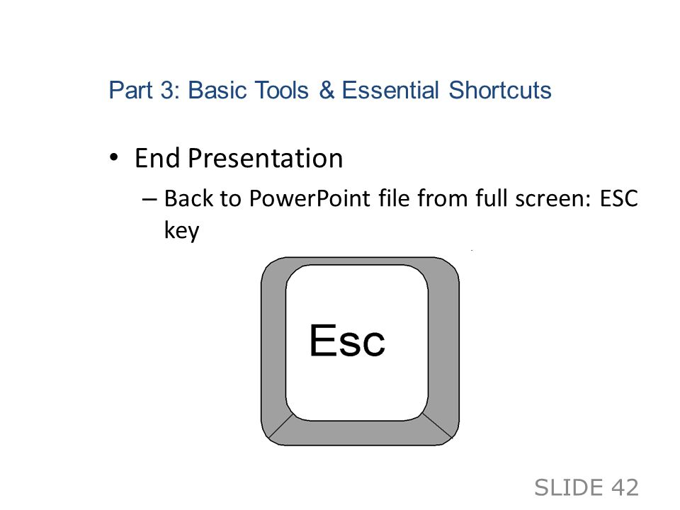 Part 3: Basic Tools & Essential Shortcuts End Presentation – Back to PowerPoint file from full screen: ESC key SLIDE 42