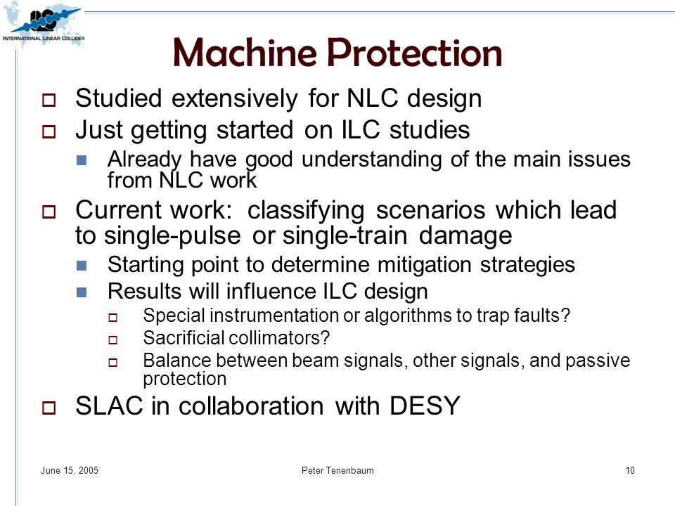 June 15, 2005Peter Tenenbaum10 Machine Protection  Studied extensively for NLC design  Just getting started on ILC studies Already have good understanding of the main issues from NLC work  Current work: classifying scenarios which lead to single-pulse or single-train damage Starting point to determine mitigation strategies Results will influence ILC design  Special instrumentation or algorithms to trap faults.