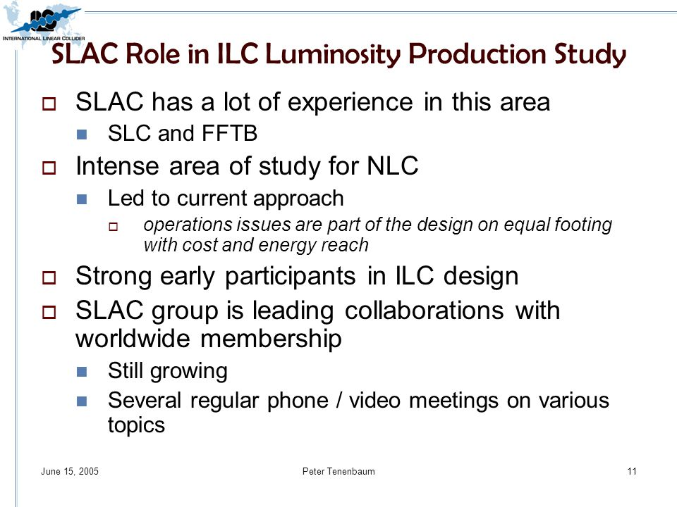 June 15, 2005Peter Tenenbaum11 SLAC Role in ILC Luminosity Production Study  SLAC has a lot of experience in this area SLC and FFTB  Intense area of study for NLC Led to current approach  operations issues are part of the design on equal footing with cost and energy reach  Strong early participants in ILC design  SLAC group is leading collaborations with worldwide membership Still growing Several regular phone / video meetings on various topics
