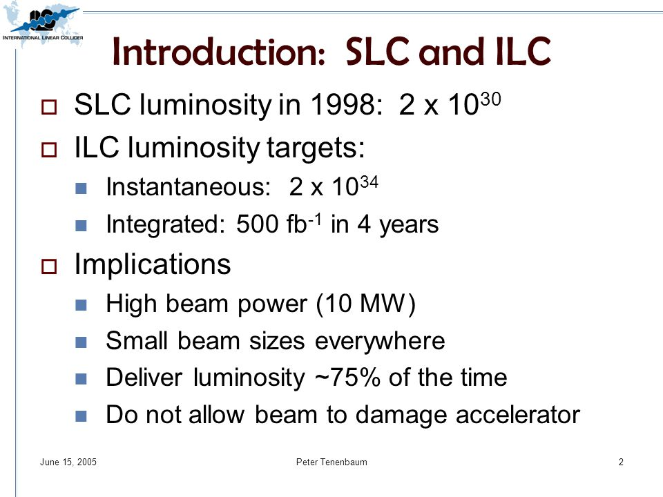 Peter Tenenbaum2 Introduction: SLC and ILC  SLC luminosity in 1998: 2 x  ILC luminosity targets: Instantaneous: 2 x Integrated: 500 fb -1 in 4 years  Implications High beam power (10 MW) Small beam sizes everywhere Deliver luminosity ~75% of the time Do not allow beam to damage accelerator