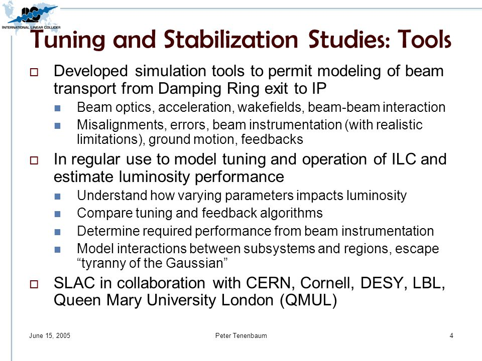 June 15, 2005Peter Tenenbaum4 Tuning and Stabilization Studies: Tools  Developed simulation tools to permit modeling of beam transport from Damping Ring exit to IP Beam optics, acceleration, wakefields, beam-beam interaction Misalignments, errors, beam instrumentation (with realistic limitations), ground motion, feedbacks  In regular use to model tuning and operation of ILC and estimate luminosity performance Understand how varying parameters impacts luminosity Compare tuning and feedback algorithms Determine required performance from beam instrumentation Model interactions between subsystems and regions, escape tyranny of the Gaussian  SLAC in collaboration with CERN, Cornell, DESY, LBL, Queen Mary University London (QMUL)