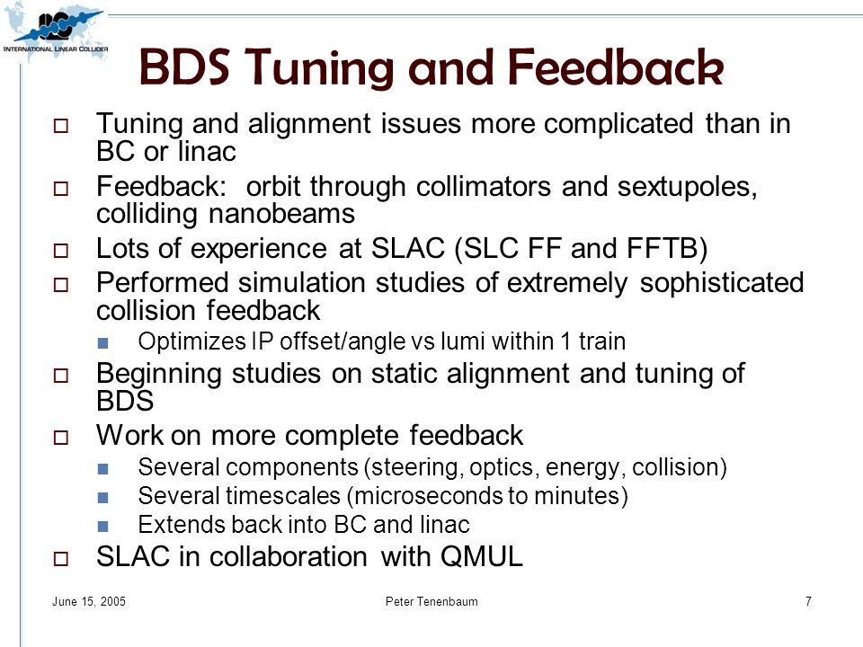 June 15, 2005Peter Tenenbaum7 BDS Tuning and Feedback  Tuning and alignment issues more complicated than in BC or linac  Feedback: orbit through collimators and sextupoles, colliding nanobeams  Lots of experience at SLAC (SLC FF and FFTB)  Performed simulation studies of extremely sophisticated collision feedback Optimizes IP offset/angle vs lumi within 1 train  Beginning studies on static alignment and tuning of BDS  Work on more complete feedback Several components (steering, optics, energy, collision) Several timescales (microseconds to minutes) Extends back into BC and linac  SLAC in collaboration with QMUL