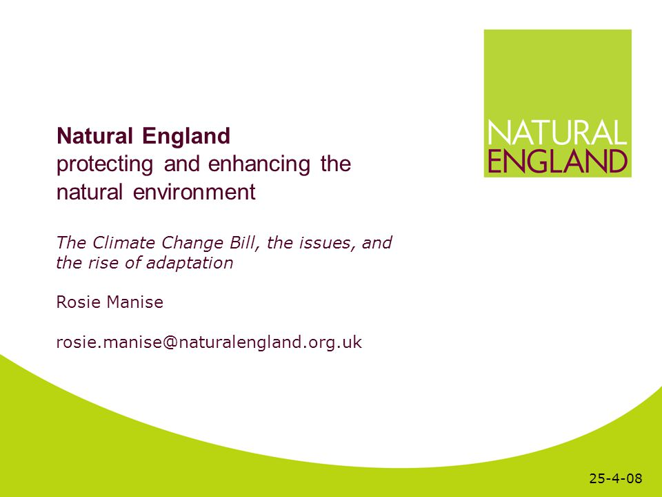 Natural England protecting and enhancing the natural environment The Climate Change Bill, the issues, and the rise of adaptation Rosie Manise