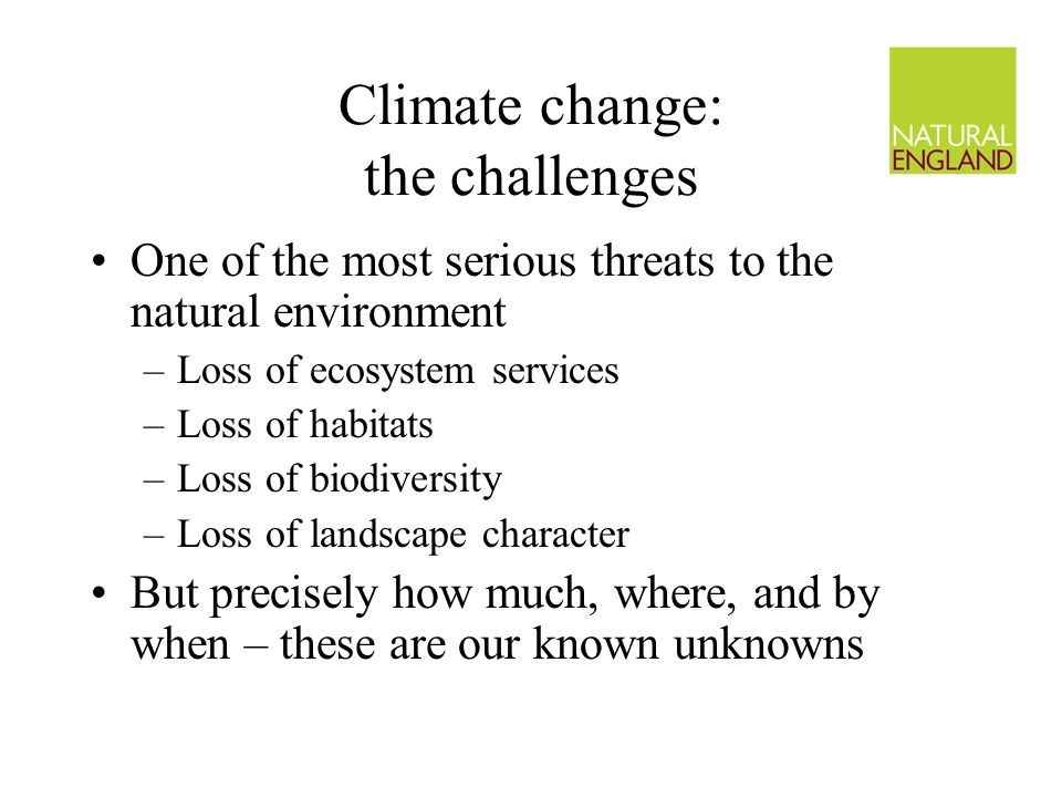 Climate change: the challenges One of the most serious threats to the natural environment –Loss of ecosystem services –Loss of habitats –Loss of biodiversity –Loss of landscape character But precisely how much, where, and by when – these are our known unknowns