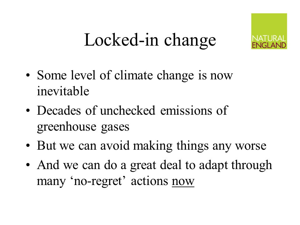 Locked-in change Some level of climate change is now inevitable Decades of unchecked emissions of greenhouse gases But we can avoid making things any worse And we can do a great deal to adapt through many 'no-regret' actions now