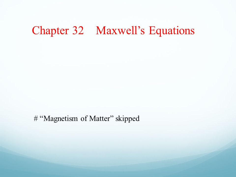 Chapter 32 Maxwell's Equations # Magnetism of Matter skipped