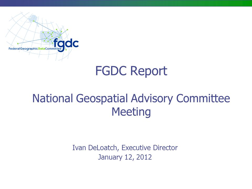 FGDC Report National Geospatial Advisory Committee Meeting Ivan DeLoatch, Executive Director January 12, 2012