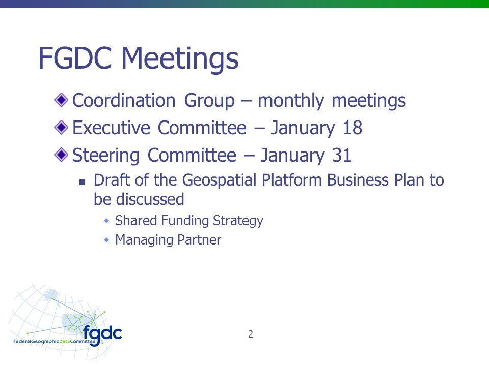 FGDC Meetings Coordination Group – monthly meetings Executive Committee – January 18 Steering Committee – January 31 Draft of the Geospatial Platform Business Plan to be discussed  Shared Funding Strategy  Managing Partner 2