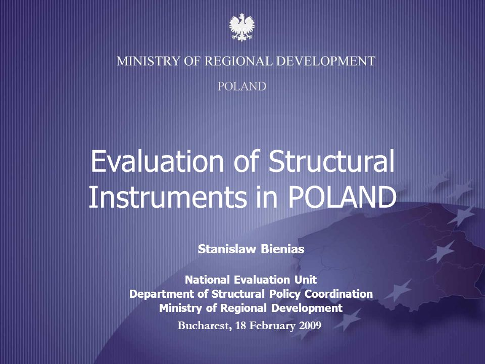Bucharest, 18 February 2009 Evaluation of Structural Instruments in POLAND Stanislaw Bienias National Evaluation Unit Department of Structural Policy Coordination Ministry of Regional Development